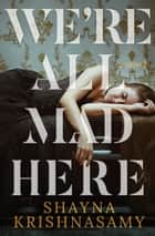 We're All Mad Here ebook by Shayna Krishnasamy