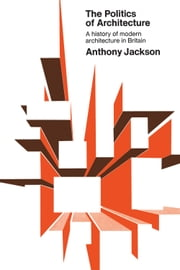 The Politics of Architecture - A history of modern architecture in Britain ebook by Anthony Jackson