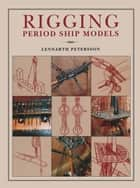 Rigging: Period Ships Models ebook by Lennarth Petersson