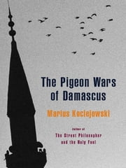 Pigeon Wars Of Damascus The ebook by Marius Kociejowski