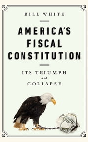 America's Fiscal Constitution - Its Triumph and Collapse ebook by Bill White