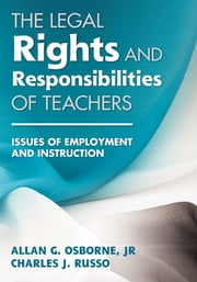 The Legal Rights and Responsibilities of Teachers - Issues of Employment and Instruction ebook by Dr. Allan G. Osborne,Dr. Charles J. Russo