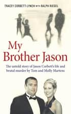 My Brother Jason - The untold story of Jason Corbett's life and brutal murder by Tom and Molly Martens ebook by Tracey Corbett-Lynch, Ralph Riegel