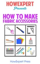 How to Make Fabric Accessories ebook by HowExpert