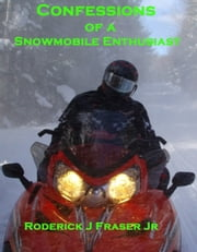 Confessions of a Snowmobile Enthusiast ebook by Roderick Fraser Jr