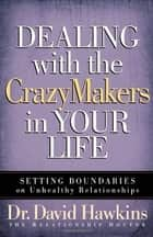 Dealing with the CrazyMakers in Your Life - Setting Boundaries on Unhealthy Relationships ebook by David Hawkins