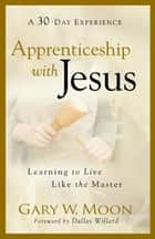 Apprenticeship with Jesus - Learning to Live Like the Master ebook by Gary W. Moon