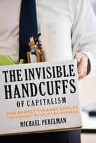The Invisible Handcuffs of Capitalism - How Market Tyranny Stifles the Economy by Stunting Workers ebook by Michael Perelman