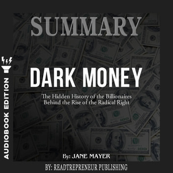 Summary of Dark Money: The Hidden History of the Billionaires Behind the Rise of the Radical Right by Jane Mayer audiobook by Readtrepreneur Publishing