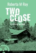 Two Close - a story of survival ebook by Roberta M Roy, Lorna Tychostup, Cherie Cokeley