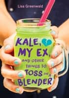 Kale, My Ex, and Other Things to Toss in a Blender 電子書籍 Lisa Greenwald