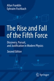 The Rise and Fall of the Fifth Force - Discovery, Pursuit, and Justification in Modern Physics ebook by Allan Franklin,Ephraim Fischbach