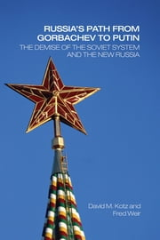 Russia's Path from Gorbachev to Putin - The Demise of the Soviet System and the New Russia ebook by David Kotz,Fred Weir