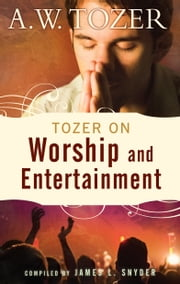 Tozer on Worship and Entertainment ebook by A. W. Tozer,James L. Snyder
