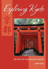 Exploring Kyoto - On Foot in the Ancient Capital ebook by Judith Clancy
