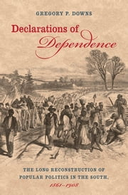 Declarations of Dependence - The Long Reconstruction of Popular Politics in the South, 1861-1908 ebook by Gregory Downs
