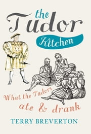 The Tudor Kitchen - What the Tudors Ate & Drank ebook by Terry Breverton