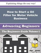 How to Start a Oil Filter for Motor Vehicle Business (Beginners Guide) ebook by Hallie Jordon
