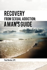 Recovery From Sexual Addiction: A Man's Guide ebook by Paul Becker, LPC