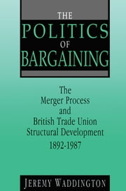 The Politics of Bargaining - Merger Process and British Trade Union Structural Development, 1892-1987 ebook by Jeremy Waddington
