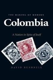 The Making of Modern Colombia - A Nation in Spite of Itself ebook by David Bushnell