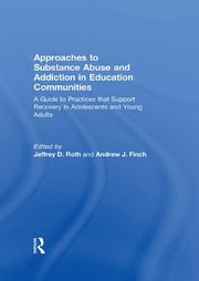 Approaches to Substance Abuse and Addiction in Education Communities - A Guide to Practices that Support Recovery in Adolescents and Young Adults ebook by Jeffrey Roth,Andrew J. Finch