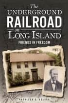 The Underground Railroad on Long Island: Friends in Freedom ebook by Kathleen G. Velsor