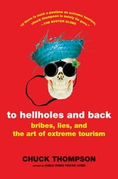 To Hellholes and Back - Bribes, Lies, and the Art of Extreme Tourism ebook by Chuck Thompson