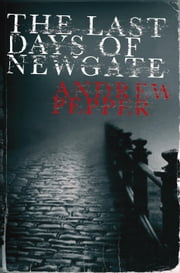 The Last Days of Newgate - A Pyke Mystery ebook by Andrew Pepper