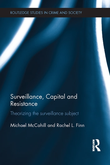 Surveillance, Capital and Resistance - Theorizing the Surveillance Subject ebook by Michael McCahill,Rachel L. Finn