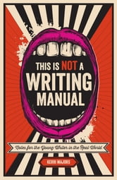 This Is Not a Writing Manual - Notes for the Young Writer in the Real World ebook by Kerri Majors