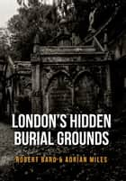 London's Hidden Burial Grounds ebook by Robert Bard, Adrian Miles