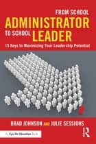 From School Administrator to School Leader - 15 Keys to Maximizing Your Leadership Potential ebook by Brad Johnson, Julie Sessions