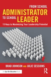 From School Administrator to School Leader - 15 Keys to Maximizing Your Leadership Potential ebook by Brad Johnson,Julie Sessions