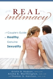 Real Intimacy - A Couples' Guide to Healthy, Genuine Sexuality ebook by Thomas G. Harrison, MSW, LCSW, Kristin B. Hodson, MSW, LCSW, Alisha Worthington, BSW, SSW