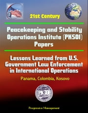 21st Century Peacekeeping and Stability Operations Institute (PKSOI) Papers - Lessons Learned from U.S. Government Law Enforcement in International Operations - Panama, Colombia, Kosovo ebook by Progressive Management