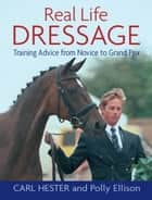 REAL LIFE DRESSAGE - TRAINING ADVICE FROM NOVICE TO GRAND PRIX ebook by HESTER CARL, CARL HESTER