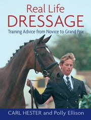 REAL LIFE DRESSAGE - TRAINING ADVICE FROM NOVICE TO GRAND PRIX ebook by HESTER CARL,CARL HESTER