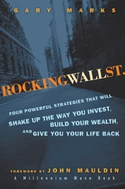 Rocking Wall Street - Four Powerful Strategies That will Shake Up the Way You Invest, Build Your Wealth And Give You Your Life Back ebook by Gary Marks,John Mauldin