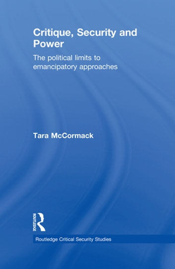 Critique, Security and Power - The Political Limits to Emancipatory Approaches ebook by Tara McCormack