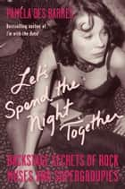 Let's Spend the Night Together - Backstage Secrets of Rock Muses and Supergroupies ebook by Pamela Des Barres