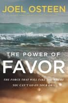 The Power of Favor - The Force That Will Take You Where You Can't Go on Your Own ebook by Joel Osteen