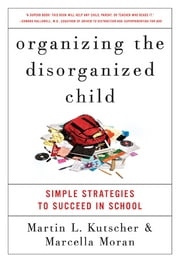 Organizing the Disorganized Child - Simple Strategies to Succeed in School ebook by Marcella Moran,Martin L. Kutscher, M.D.