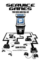 Service Games: The Rise and Fall of SEGA 電子書 by Sam Pettus