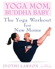Yoga Mom, Buddha Baby - The Yoga Workout for New Moms ebook by Jyothi Larson,Ken Howard