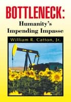 Bottleneck : Humanity's Impending Impasse ebook by William R. Catton, Jr.