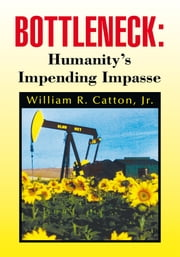 Bottleneck : Humanity's Impending Impasse - Humanity's Impending Impasse ebook by William R. Catton, Jr.