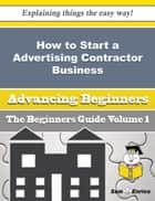How to Start a Advertising Contractor Business (Beginners Guide) ebook by Santina Ware