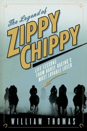 The Legend of Zippy Chippy - Life Lessons from Horse Racing's Most Lovable Loser ebook by William Thomas