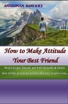 How to Make Attitude Your Best Friend ebook by Anshuman Banerjee